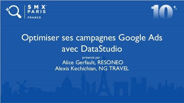 présenté par : Alice Gerfault, RESONEO Alexis Kechichian, NG TRAVEL Optimiser ses campagnes Google Ads avec DataStudio