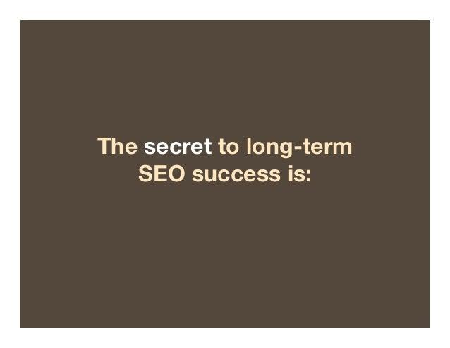 The secret to long-term  SEO success is: