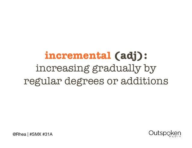 incremental (adj): !  increasing gradually by !  regular degrees or additions  @Rhea | #SMX #31A