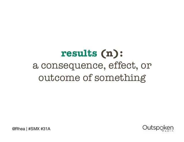 @Rhea | #SMX #31A  results (n): !  a consequence, effect, or  outcome of something