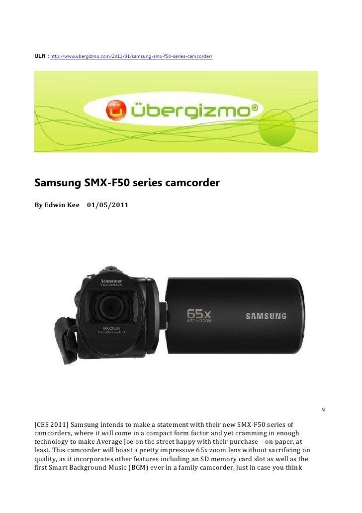 ULR : http://www.ubergizmo.com/2011/01/samsung-smx-f50-series-camcorder/     Samsung SMX-F50 series camcorder By Edwin Kee...