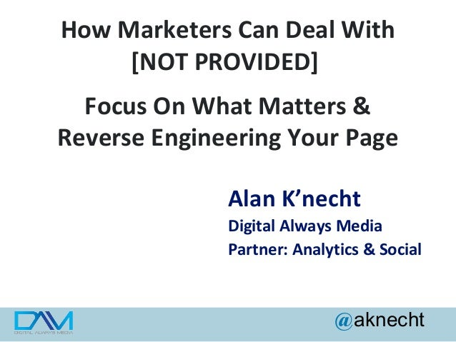 How Marketers Can Deal With [NOT PROVIDED] Focus On What Matters & Reverse Engineering Your Page Alan K'necht Digital Alwa...