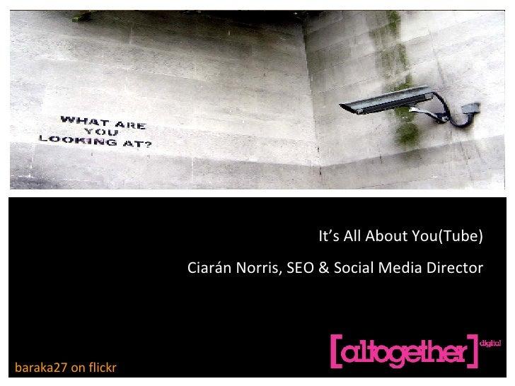 REAL LIFE SOCIAL MEDIA CIARÁN NORRIS, SEO & SOCIAL MEDIA DIRECTOR baraka27 on flickr It's All About You(Tube) Ciarán Norri...