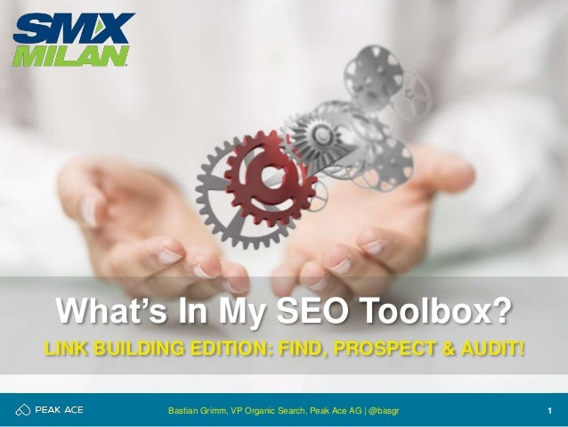 1 What's In My SEO Toolbox? LINK BUILDING EDITION: FIND, PROSPECT & AUDIT! Bastian Grimm, VP Organic Search, Peak Ace AG |...