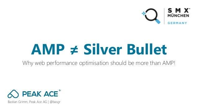 Bastian Grimm, Peak Ace AG | @basgr Why web performance optimisation should be more than AMP! AMP ≠ Silver Bullet