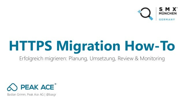 Bastian Grimm, Peak Ace AG | @basgr Erfolgreich migrieren: Planung, Umsetzung, Review & Monitoring HTTPS Migration How-To