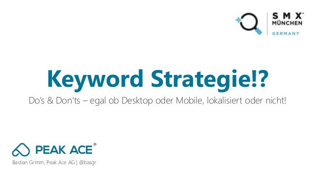 Bastian Grimm, Peak Ace AG | @basgr Do's & Don'ts – egal ob Desktop oder Mobile, lokalisiert oder nicht! Keyword Strategie...