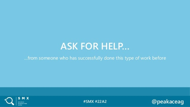 #SMX #22A2 @peakaceag …from someone who has successfully done this type of work before ASK FOR HELP…