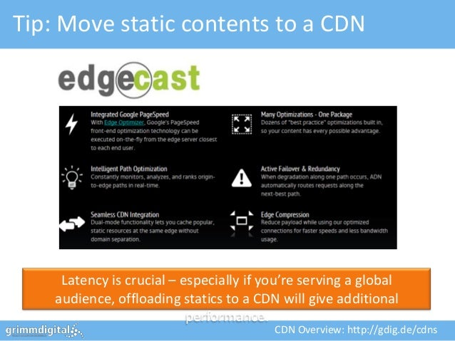 Tip: Move static contents to a CDN     Latency is crucial – especially if you're serving a global    audience, offloading ...