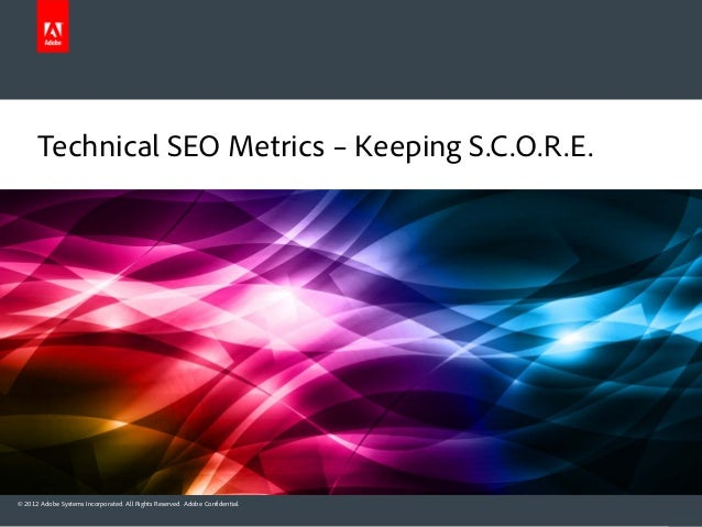Technical SEO Metrics – Keeping S.C.O.R.E.© 2012 Adobe Systems Incorporated. All Rights Reserved. Adobe Confidential.