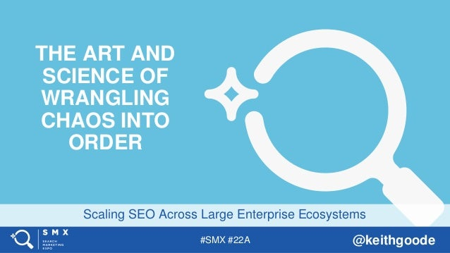 #SMX #22A @keithgoode Scaling SEO Across Large Enterprise Ecosystems THE ART AND SCIENCE OF WRANGLING CHAOS INTO ORDER