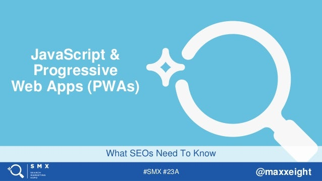 #SMX #23A @maxxeight What SEOs Need To Know JavaScript & Progressive Web Apps (PWAs)