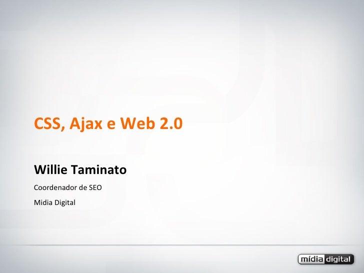 CSS, Ajax e Web 2.0 Willie Taminato Coordenador de SEO Midia Digital