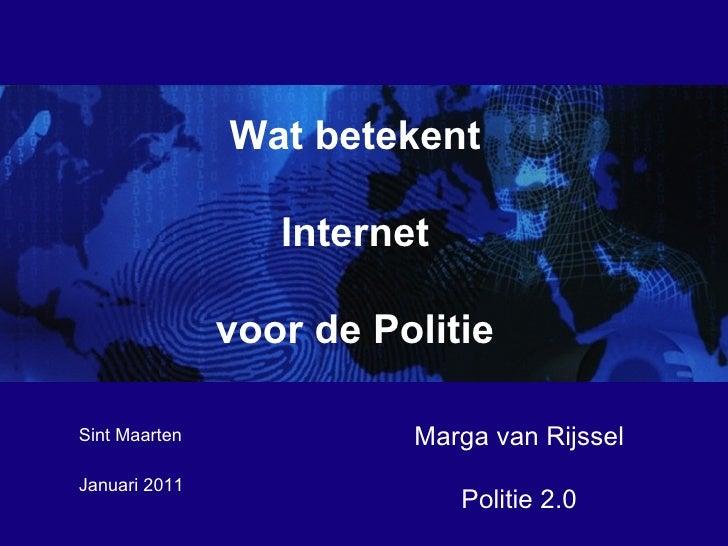 Januari 2011  Marga van Rijssel Politie 2.0 Sint Maarten Wat betekent Internet voor de Politie