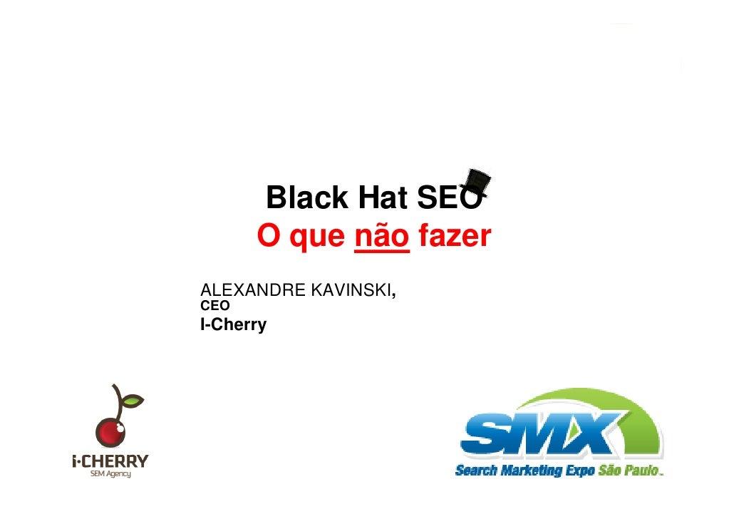 Black Hat SEO: O que não fazer.                          Black Hat SEO                      O que não fazer               ...