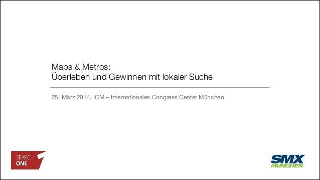 Maps & Metros:  Überleben und Gewinnen mit lokaler Suche 25. März 2014, ICM – Internationales Congress Center München