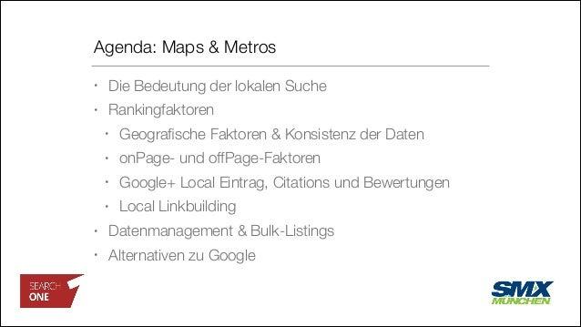 Agenda: Maps & Metros • Die Bedeutung der lokalen Suche • Rankingfaktoren • Geografische Faktoren & Konsistenz der Daten • ...