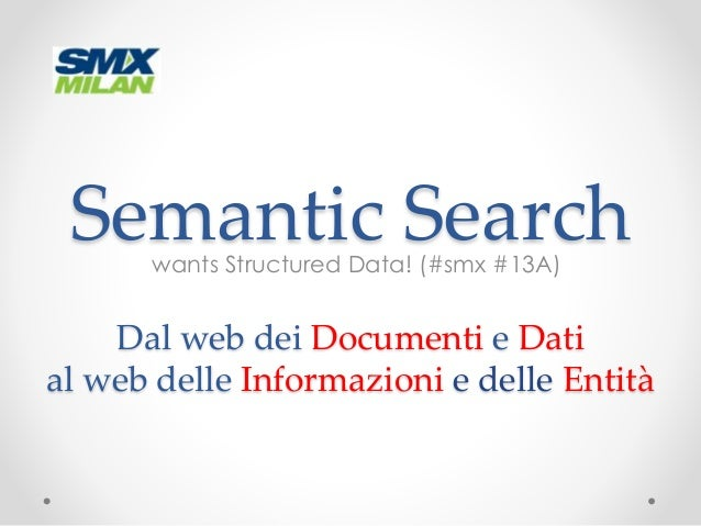Semantic Search  wants Structured Data! (#smx #13A)  Dal web dei Documenti e Dati  al web delle Informazioni e delle Entit...