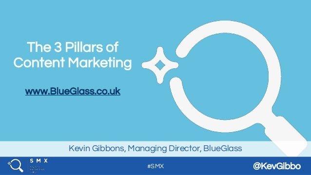 #SMX @KevGibbo Kevin Gibbons, Managing Director, BlueGlass The 3 Pillars of Content Marketing www.BlueGlass.co.uk