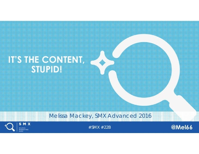 #SMX #22B @Mel66 Melissa Mackey, SMX Advanced 2016 IT'S THE CONTENT, STUPID!