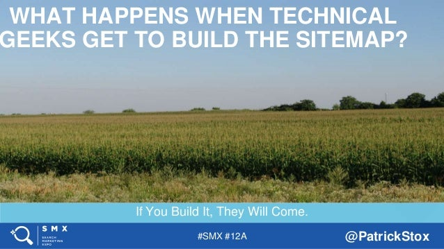 #SMX #12A @PatrickStox If You Build It, They Will Come. WHAT HAPPENS WHEN TECHNICAL GEEKS GET TO BUILD THE SITEMAP?
