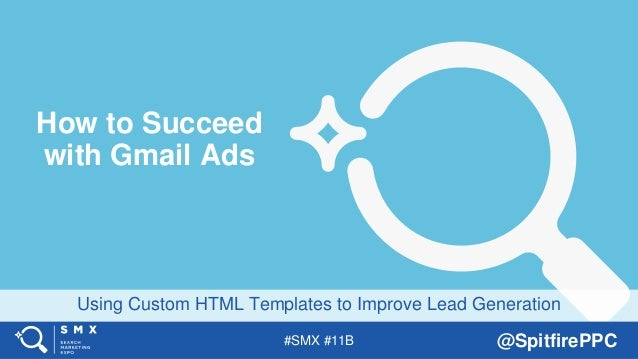 #SMX #11B @SpitfirePPC Using Custom HTML Templates to Improve Lead Generation How to Succeed with Gmail Ads