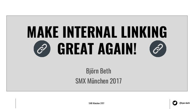 SMX München 2017 @bjoernbeth MAKE INTERNAL LINKING GREAT AGAIN! Björn Beth SMX München 2017
