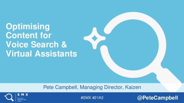 #SMX #21A3 @PeteCampbell Pete Campbell, Managing Director, Kaizen Optimising Content for Voice Search & Virtual Assistants
