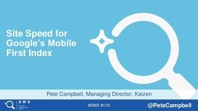 #SMX #11A @PeteCampbell Pete Campbell, Managing Director, Kaizen Site Speed for Google's Mobile First Index