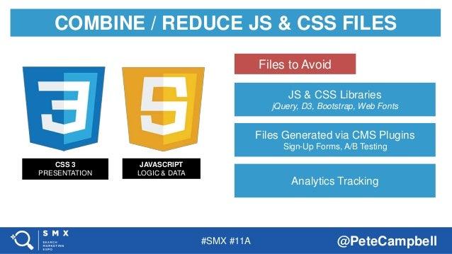 #SMX #11A @PeteCampbell COMBINE / REDUCE JS & CSS FILES CSS 3 PRESENTATION JAVASCRIPT LOGIC & DATA JS & CSS Libraries jQue...