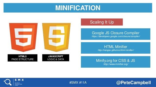 #SMX #11A @PeteCampbell MINIFICATION HTML5 PAGE STRUCTURE JAVASCRIPT LOGIC & DATA Google JS Closure Compiler https://devel...