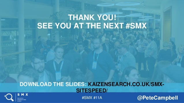 #SMX #11A @PeteCampbell DOWNLOAD THE SLIDES: KAIZENSEARCH.CO.UK/SMX- SITESPEED/ THANK YOU! SEE YOU AT THE NEXT #SMX