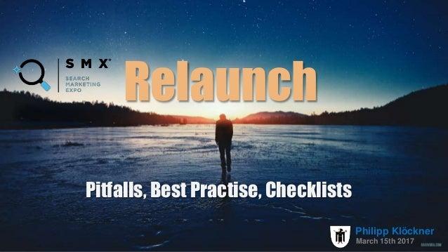 Relaunch Pitfalls, Best Practise, Checklists March 15th 2017 Philipp Klöckner