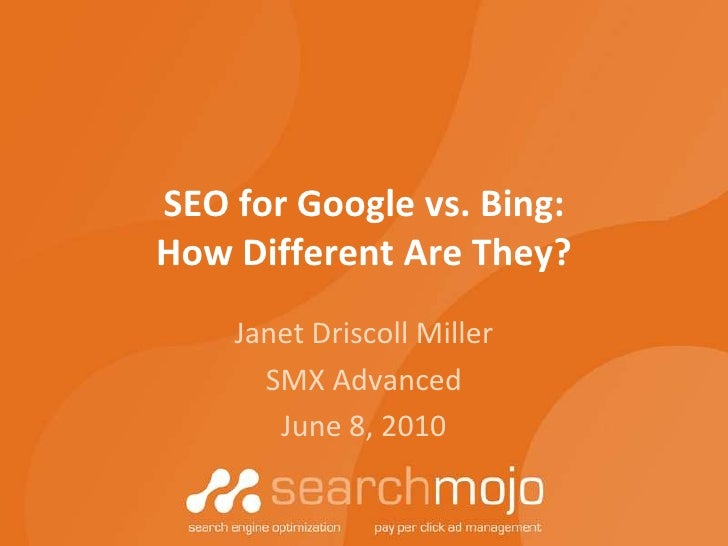 SEO for Google vs. Bing:How Different Are They?<br />Janet Driscoll Miller<br />SMX Advanced<br />June 8, 2010<br />