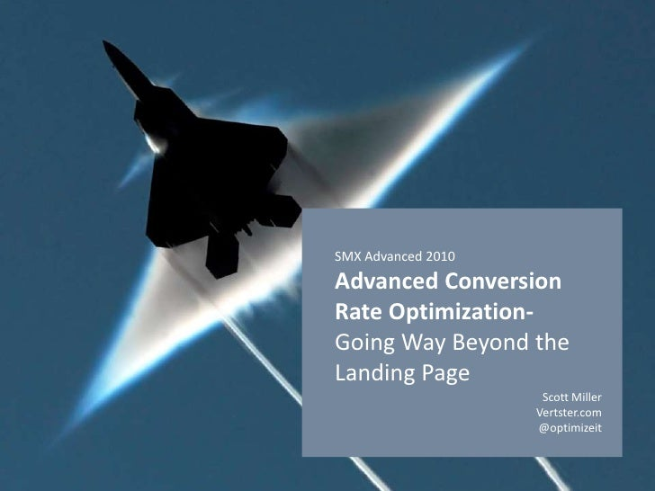 SMX Advanced 2010Advanced Conversion Rate Optimization- Going Way Beyond the Landing Page<br />Scott Miller<br />Vertster....