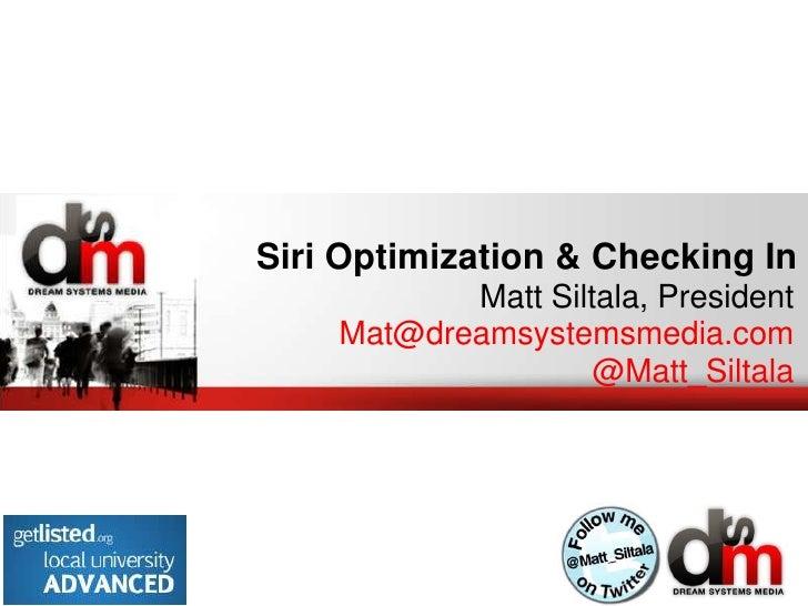 Siri Optimization & Checking In           Matt Siltala, President    Mat@dreamsystemsmedia.com                    @Matt_Si...
