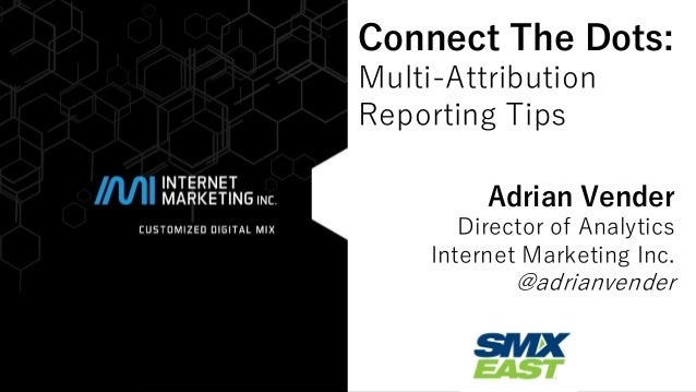 @adrianvender#smx  Connect The Dots: Multi-Attribution  Reporting Tips  Adrian Vender  Director of Analytics  Internet Mar...