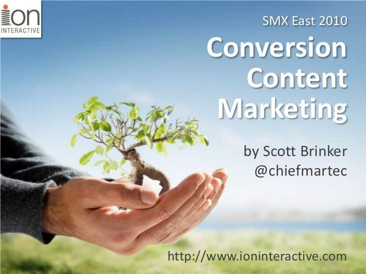 SMX East 2010<br />Conversion Content Marketing<br />by Scott Brinker<br />@chiefmartec<br />http://www.ioninteractive.com...