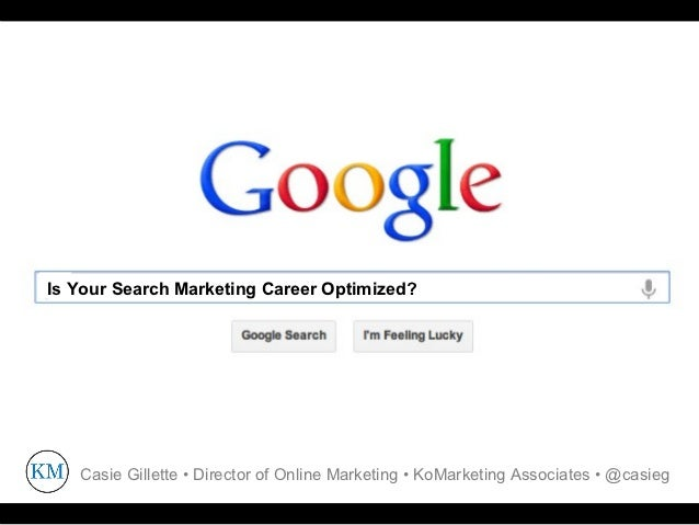 Is Your Search Marketing Career Optimized?   Casie Gillette • Director of Online Marketing • KoMarketing Associates • @cas...