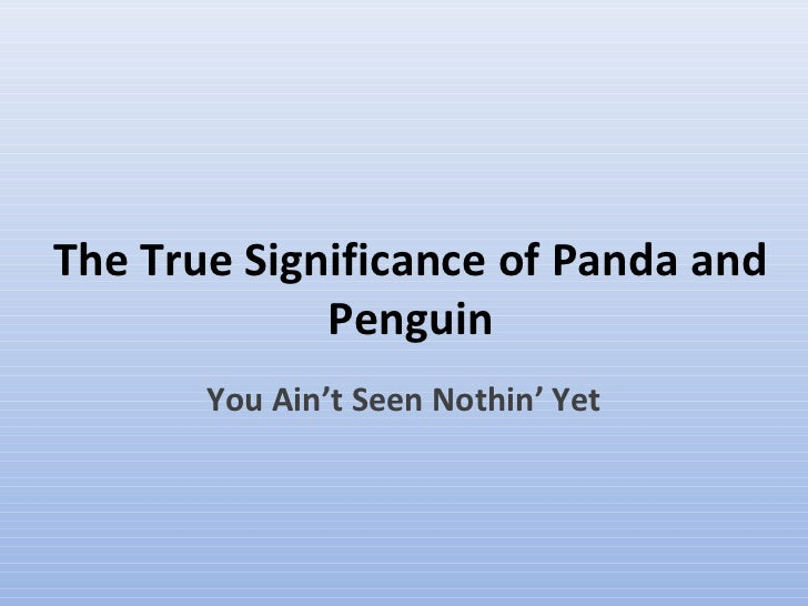 The True Significance of Panda and             Penguin       You Ain't Seen Nothin' Yet