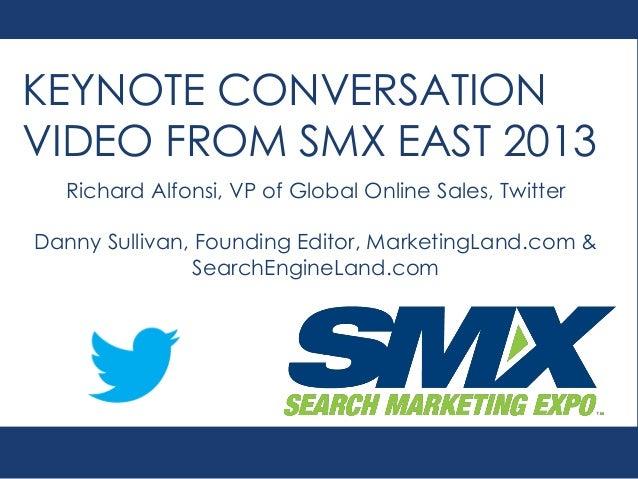 KEYNOTE CONVERSATION VIDEO FROM SMX EAST 2013 Richard Alfonsi, VP of Global Online Sales, Twitter Danny Sullivan, Founding...