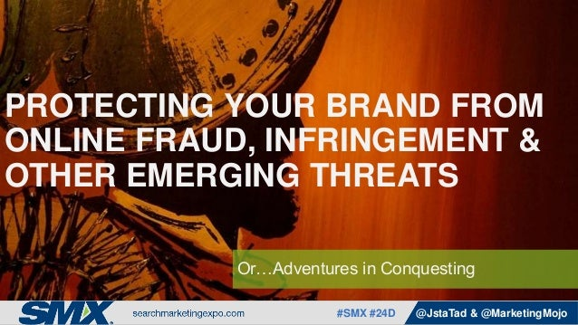 #SMX #24D @JstaTad & @MarketingMojo Or…Adventures in Conquesting PROTECTING YOUR BRAND FROM ONLINE FRAUD, INFRINGEMENT & O...