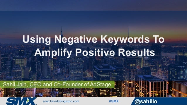 #SMX @sahilio Sahil Jain, CEO and Co-Founder of AdStage Using Negative Keywords To Amplify Positive Results