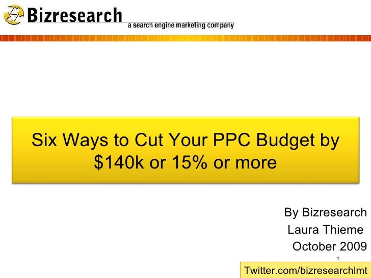 By Bizresearch Laura Thieme  October 2009 Twitter.com/bizresearchlmt Six Ways to Cut Your PPC Budget by $140k or 15% or more