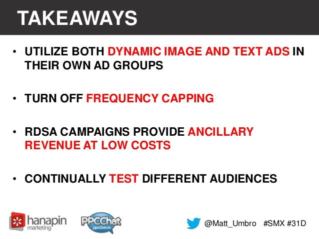 TAKEAWAYS  • UTILIZE BOTH DYNAMIC IMAGE AND TEXT ADS IN  THEIR OWN AD GROUPS  • TURN OFF FREQUENCY CAPPING  • RDSA CAMPAIG...