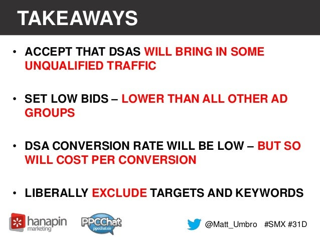 TAKEAWAYS  • ACCEPT THAT DSAS WILL BRING IN SOME  UNQUALIFIED TRAFFIC  • SET LOW BIDS – LOWER THAN ALL OTHER AD  GROUPS  •...