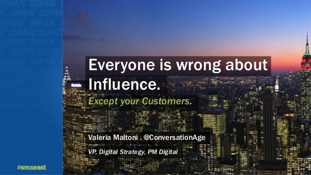 #smxeast  Everyone is wrong about  Influence.  Except your Customers.  Valeria Maltoni . @ConversationAge  VP, Digital Str...