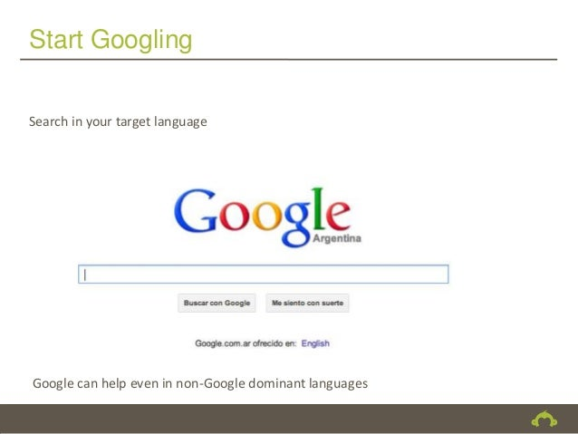 Start GooglingSearch in your target languageGoogle can help even in non-Google dominant languages