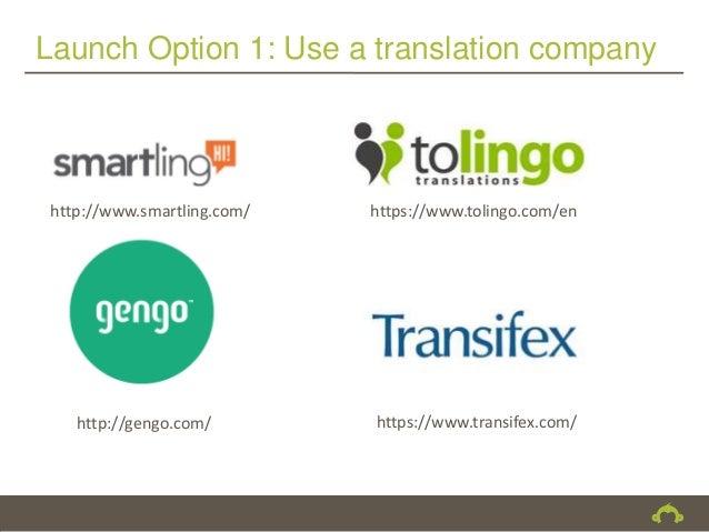Launch Option 1: Use a translation company http://www.smartling.com/   https://www.tolingo.com/en    http://gengo.com/    ...