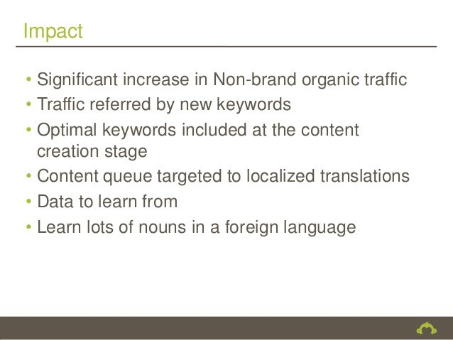 Impact• Significant increase in Non-brand organic traffic• Traffic referred by new keywords• Optimal keywords included at ...